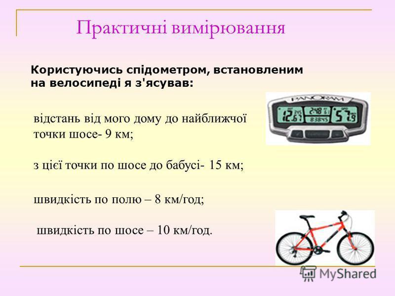 Практичні вимірювання Користуючись спідометром, встановленим на велосипеді я з'ясував: відстань від мого дому до найближчої точки шосе- 9 км; з цієї точки по шосе до бабусі- 15 км; швидкість по полю – 8 км/год; швидкість по шосе – 10 км/год.
