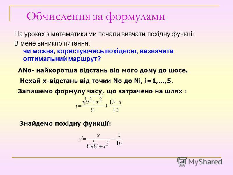 Обчислення за формулами На уроках з математики ми почали вивчати похідну функції. В мене виникло питання: чи можна, користуючись похідною, визначити оптимальний маршрут? ANо- найкоротша відстань від мого дому до шосе. Нехай х-відстань від точки Nо до