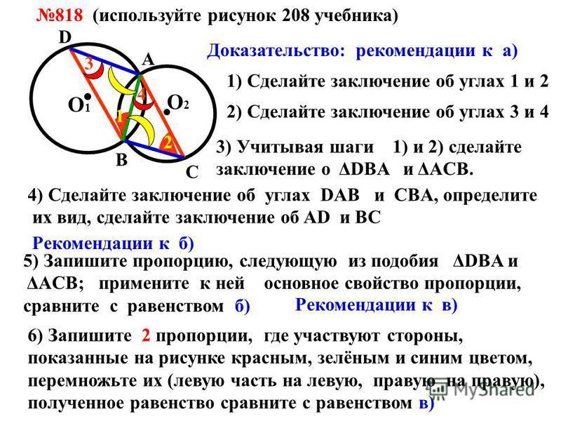 818 (используйте рисунок 208 учебника) О 1 О 2 А В С D 1 2 1) Сделайте заключение об углах 1 и 2 3 4 2) Сделайте заключение об углах 3 и 4 3) Учитывая шаги 1) и 2) сделайте заключение о ΔDВA и ΔАCB. 4) Cделайте заключение об углах DAВ и CBА, определи