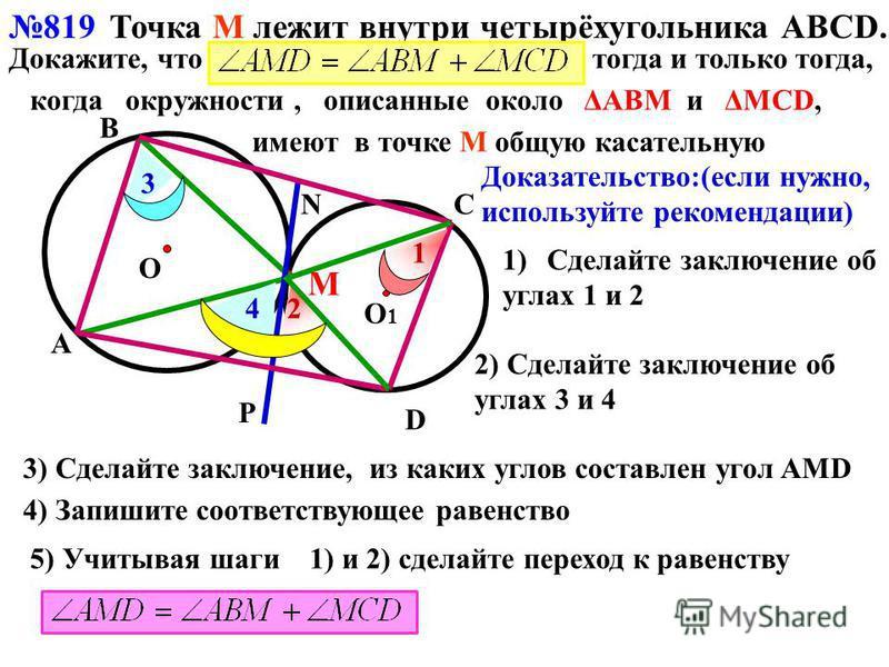 819 О В D О1О1 М А СN Р 1 2 3 4 Точка М лежит внутри четырёхугольника АВСD. Докажите, что тогда и только тогда, когда окружности, описанные около ΔАВМ и ΔMCD, имеют в точке М общую касательную Доказательство:(если нужно, используйте рекомендации) 1)С