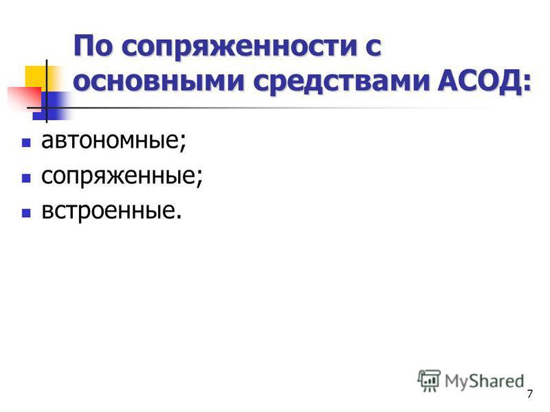 7 По сопряженности с основными средствами АСОД: автономные; сопряженные; встроенные.