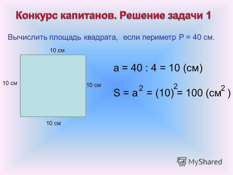 Вычислить площадь квадрата, если периметр P = 40 см. 10 см а = 40 : 4 = 10 (см) S = a = (10) = 100 (см ) 22 2