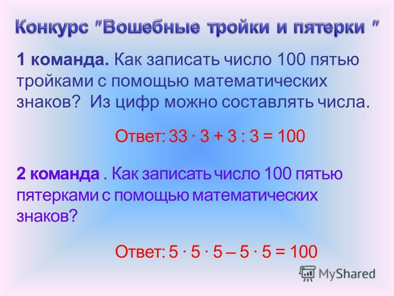 1 команда. Как записать число 100 пятью тройками с помощью математических знаков? Из цифр можно составлять числа. Ответ: 33 · 3 + 3 : 3 = 100 2 команда. Как записать число 100 пятью пятерками с помощью математических знаков? Ответ: 5 · 5 · 5 – 5 · 5