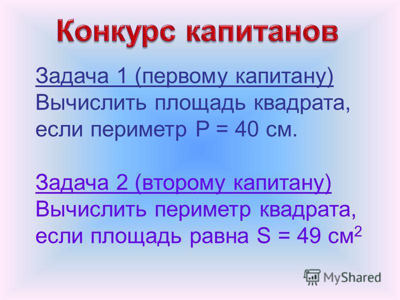 Задача 1 (первому капитану) Вычислить площадь квадрата, если периметр P = 40 см. Задача 2 (второму капитану) Вычислить периметр квадрата, если площадь равна S = 49 см 2