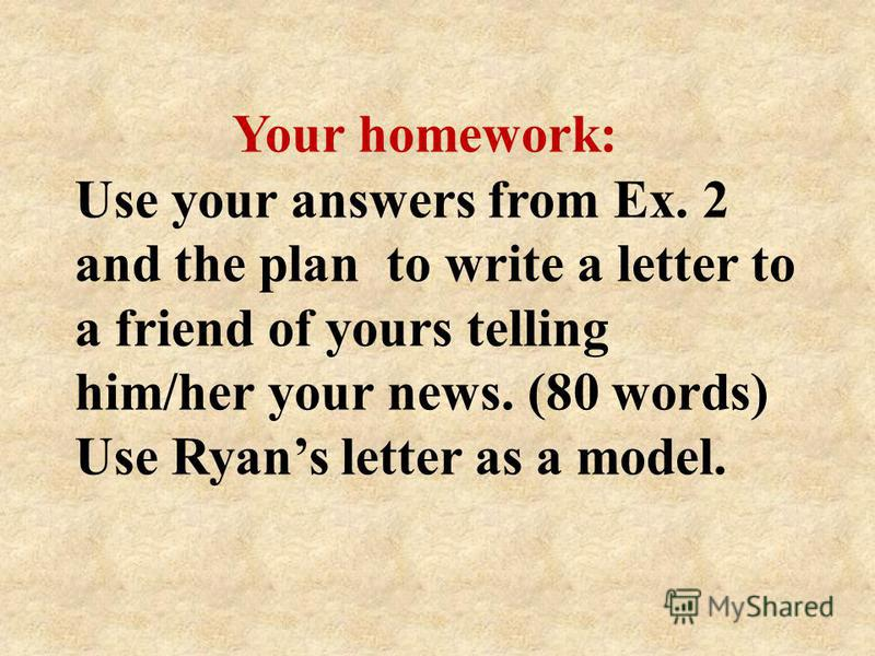 Your homework: Use your answers from Ex. 2 and the plan to write a letter to a friend of yours telling him/her your news. (80 words) Use Ryans letter as a model.