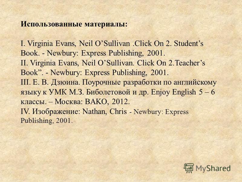 Использованные материалы: I. Virginia Evans, Neil OSullivan.Click On 2. Students Book. - Newbury: Express Publishing, 2001. II. Virginia Evans, Neil OSullivan. Click On 2. Teachers Book. - Newbury: Express Publishing, 2001. III. Е. В. Дзюина. Поурочн