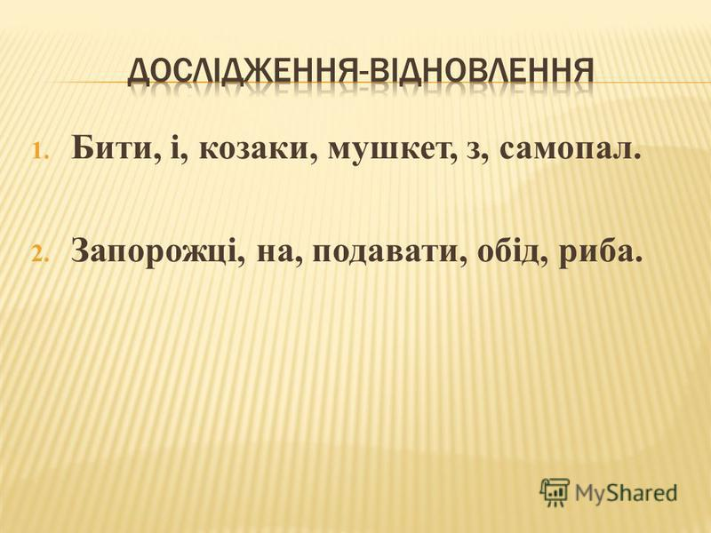 1. Бити, і, козаки, мушкет, з, самопал. 2. Запорожці, на, подавати, обід, риба.