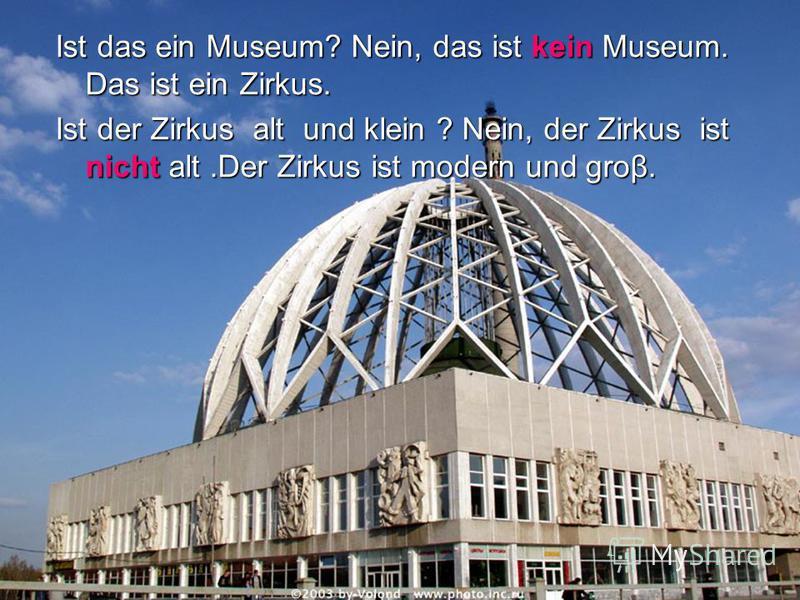 Ist das ein Museum? Nein, das ist kein Museum. Das ist ein Zirkus. Ist der Zirkus alt und klein ? Nein, der Zirkus ist nicht alt.Der Zirkus ist modern und grow.