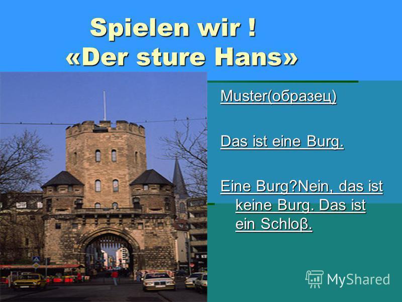 Spielen wir ! «Der sture Hans» Spielen wir ! «Der sture Hans» Muster(образец) Das ist eine Burg. Eine Burg?Nein, das ist keine Burg. Das ist ein Schloβ.