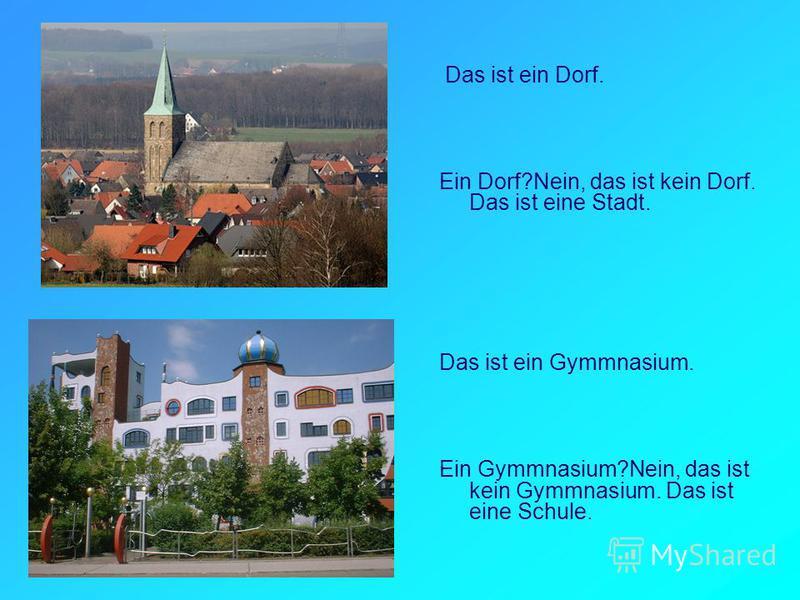 Das ist ein Dorf. Ein Dorf?Nein, das ist kein Dorf. Das ist eine Stadt. Das ist ein Gymmnasium. Ein Gymmnasium?Nein, das ist kein Gymmnasium. Das ist eine Schule.