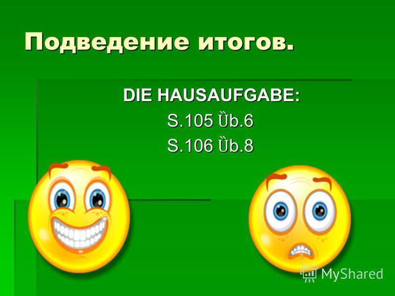 Подведение итогов. DIE HAUSAUFGABE: DIE HAUSAUFGABE: S.105 Ȕ b.6 S.105 Ȕ b.6 S.106 Ȕ b.8 S.106 Ȕ b.8