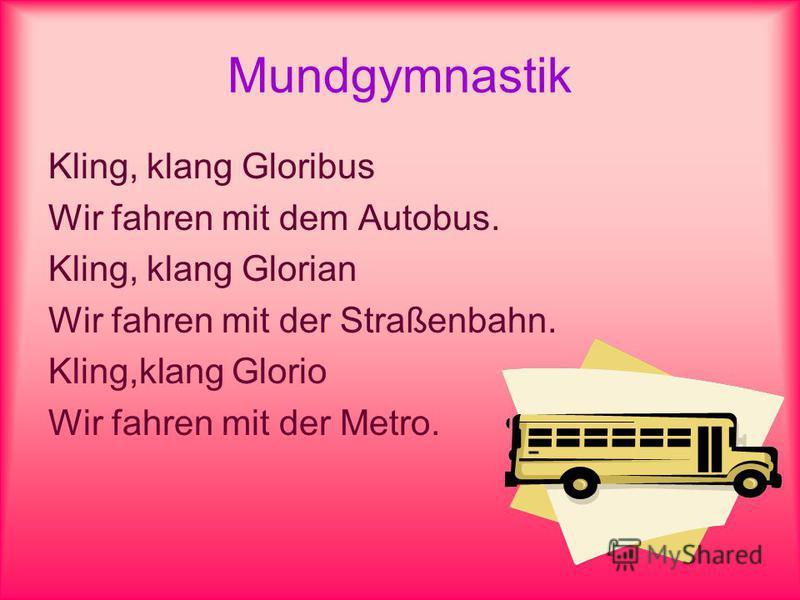 Mundgymnastik Kling, klang Gloribus Wir fahren mit dem Autobus. Kling, klang Glorian Wir fahren mit der Straßenbahn. Kling,klang Glorio Wir fahren mit der Metro.