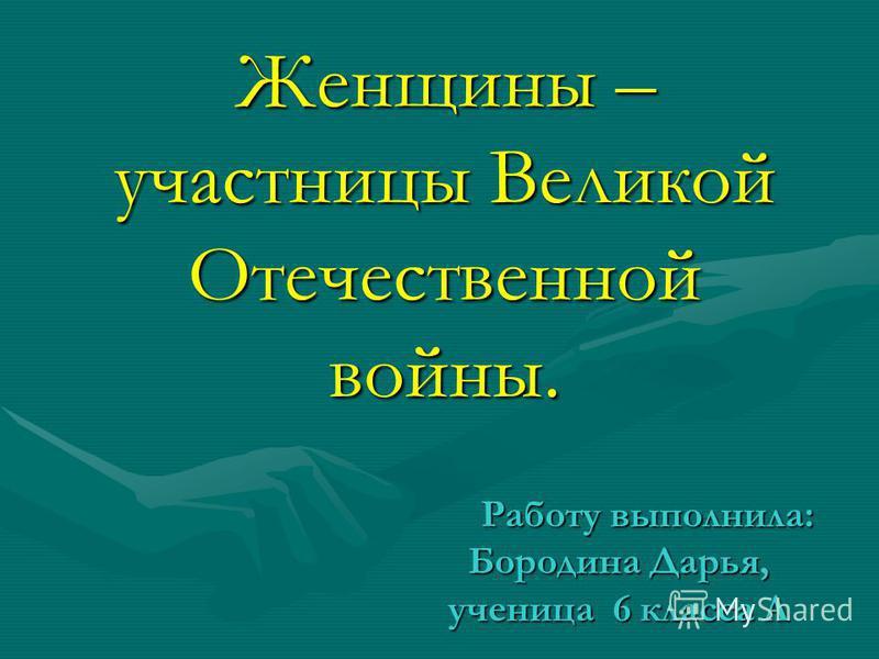 Работу выполнила: Бородина Дарья, ученица 6 класса А Работу выполнила: Бородина Дарья, ученица 6 класса А Женщины – участницы Великой Отечественной войны.