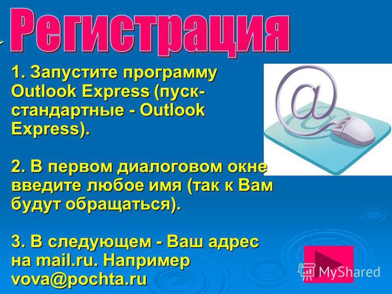 1. Запустите программу Outlook Express (пуск- стандартные - Outlook Express). 2. В первом диалоговом окне введите любое имя (так к Вам будут обращаться). 3. В следующем - Ваш адрес на mail.ru. Например vova@pochta.ru 1. Запустите программу Outlook Ex