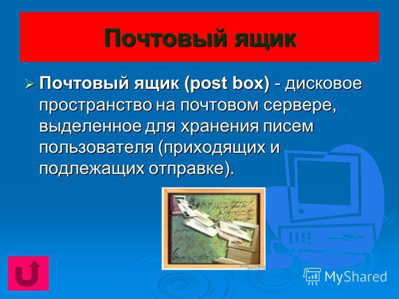 Почтовый ящик Почтовый ящик (post box) - дисковое пространство на почтовом сервере, выделенное для хранения писем пользователя (приходящих и подлежащих отправке). Почтовый ящик (post box) - дисковое пространство на почтовом сервере, выделенное для хр