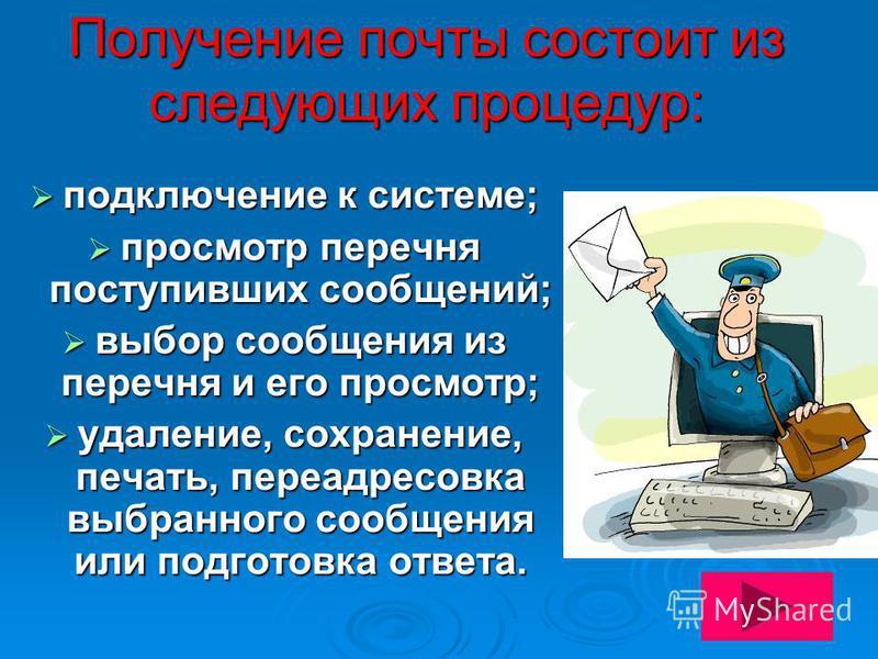 Получение почты состоит из следующих процедур: подключение к системе; подключение к системе; просмотр перечня поступивших сообщений; просмотр перечня поступивших сообщений; выбор сообщения из перечня и его просмотр; выбор сообщения из перечня и его п