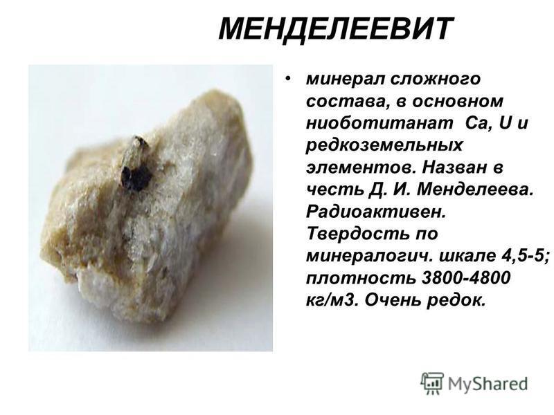 минерал сложного состава, в основном ниоботитанат Са, U и редкоземельных элементов. Назван в честь Д. И. Менделеева. Радиоактивен. Твердость по минералогии. шкале 4,5-5; плотность 3800-4800 кг/м 3. Очень редок.