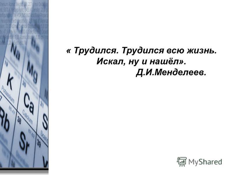 « Трудился. Трудился всю жизнь. Искал, ну и нашёл». Д.И.Менделеев.