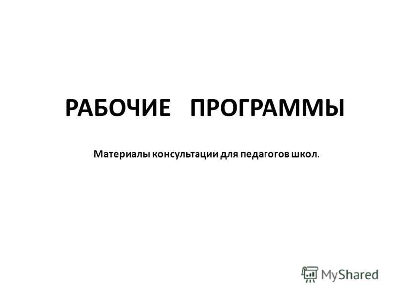 РАБОЧИЕ ПРОГРАММЫ Материалы консультации для педагогов школ.