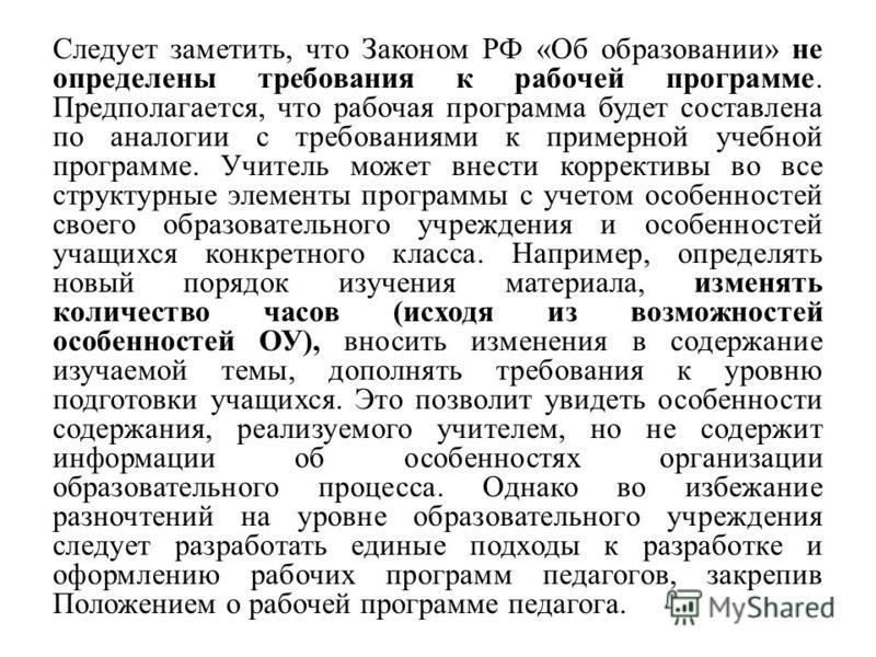 Следует заметить, что Законом РФ «Об образовании» не определены требования к рабочей программе. Предполагается, что рабочая программа будет составлена по аналогии с требованиями к примерной учебной программе. Учитель может внести коррективы во все ст