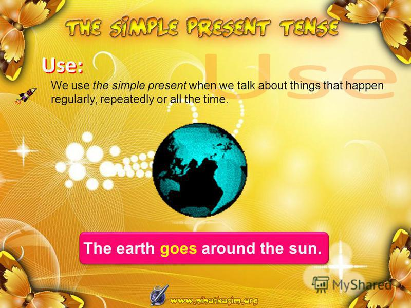 Use: We use the simple present when we talk about things that happen regularly, repeatedly or all the time. The earth goes around the sun.