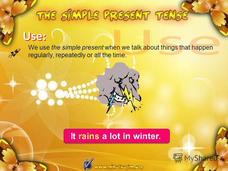 We use the simple present when we talk about things that happen regularly, repeatedly or all the time. It rains a lot in winter. Use: