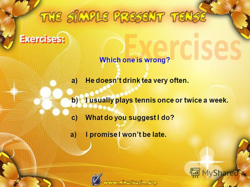 a) He doesnt drink tea very often. Which one is wrong? b) I usually plays tennis once or twice a week. c) What do you suggest I do? a) I promise I wont be late. Exercises: