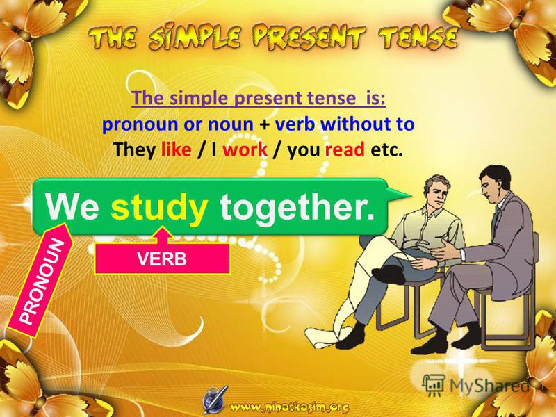 The simple present tense is: pronoun or noun + verb without to They like / I work / you read etc. We study together. PRONOUN VERB