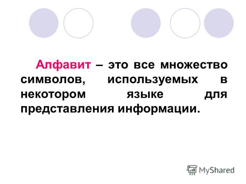 Алфавит – это все множество символов, используемых в некотором языке для представления информации.