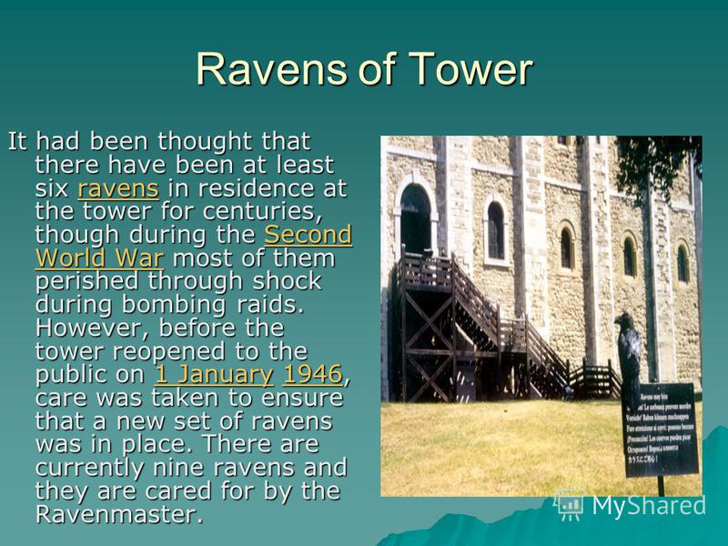 Ravens of Tower It had been thought that there have been at least six ravens in residence at the tower for centuries, though during the Second World War most of them perished through shock during bombing raids. However, before the tower reopened to t