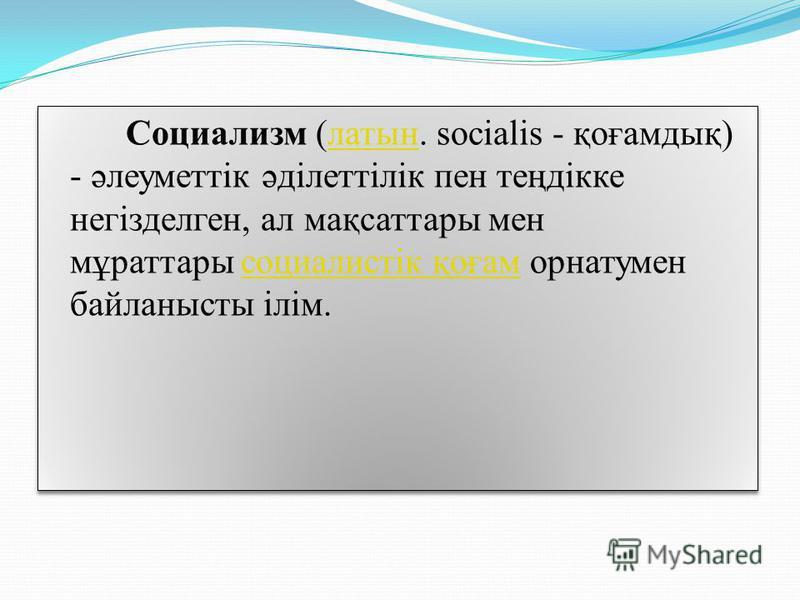 Социализм (латын. socialis - қоғамдық) - әлеуметтік әділеттілік пен теңдікке негізделген, ал мақсаттары мен мұраттары социалистік қоғам орнатумен байланысты ілім.латынсоциалистік қоғам Социализм (латын. socialis - қоғамдық) - әлеуметтік әділеттілік п