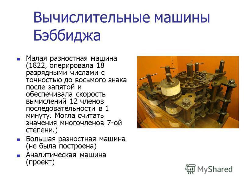 Вычислительные машины Бэббиджа Малая разностная машина (1822, оперировала 18 разрядными числами с точностью до восьмого знака после запятой и обеспечивала скорость вычислений 12 членов последовательности в 1 минуту. Могла считать значения многочленов