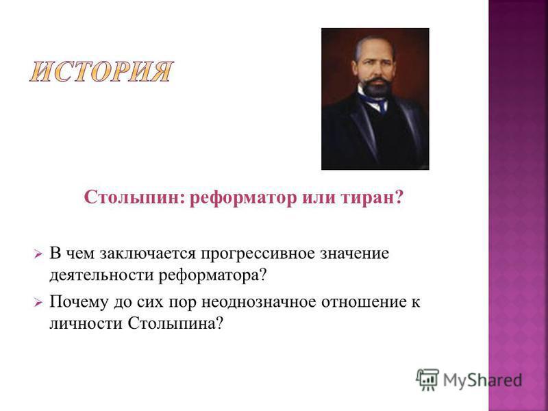 Столыпин: реформатор или тиран? В чем заключается прогрессивное значение деятельности реформатора? Почему до сих пор неоднозначное отношение к личности Столыпина?