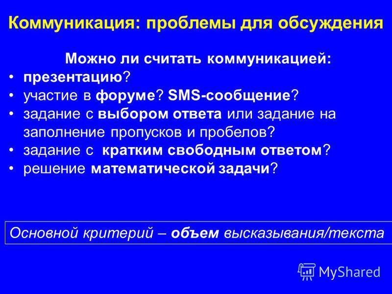 Можно ли считать коммуникацией: презентацию? участие в форуме? SMS-сообщение? задание с выбором ответа или задание на заполнение пропусков и пробелов? задание с кратким свободным ответом? решение математической задачи? Коммуникация: проблемы для обсу