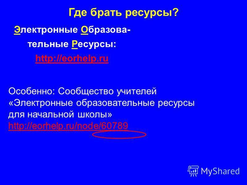 Где брать ресурсы? Электронные Образова- тельные Ресурсы: http://eorhelp.ru http://eorhelp.ru Особенно: Сообщество учителей «Электронные образовательные ресурсы для начальной школы» http://eorhelp.ru/node/60789 http://eorhelp.ru/node/60789