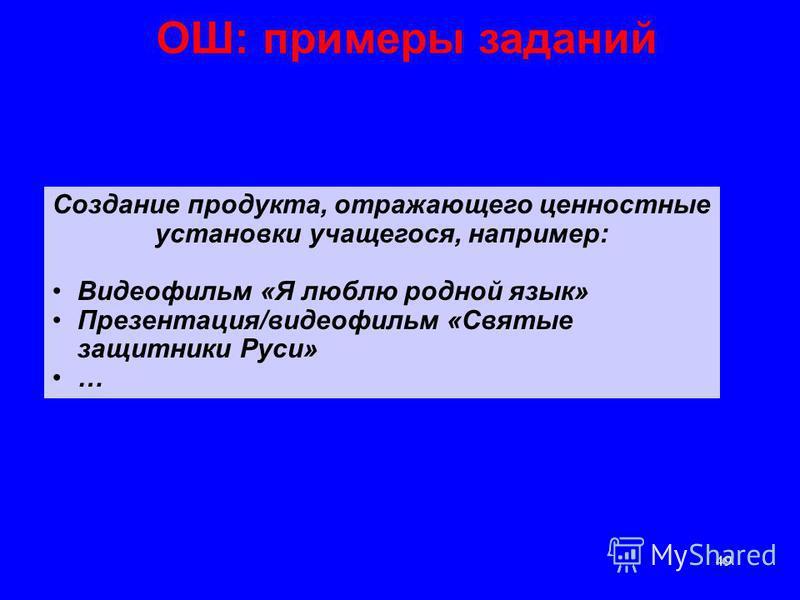 49 ОШ: примеры заданий Создание продукта, отражающего ценностные установки учащегося, например: Видеофильм «Я люблю родной язык» Презентация/видеофильм «Святые защитники Руси» …