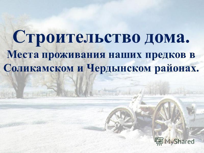 Строительство дома. Места проживания наших предков в Соликамском и Чердынском районах.