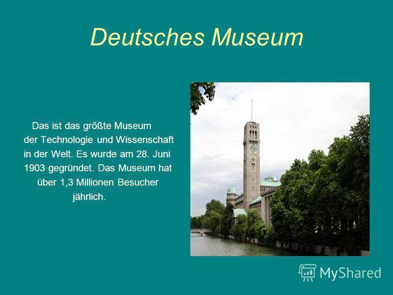 Deutsches Museum Das ist das grőßte Museum der Technologie und Wissenschaft in der Welt. Es wurde am 28. Juni 1903 gegründet. Das Museum hat über 1,3 Millionen Besucher jährlich.