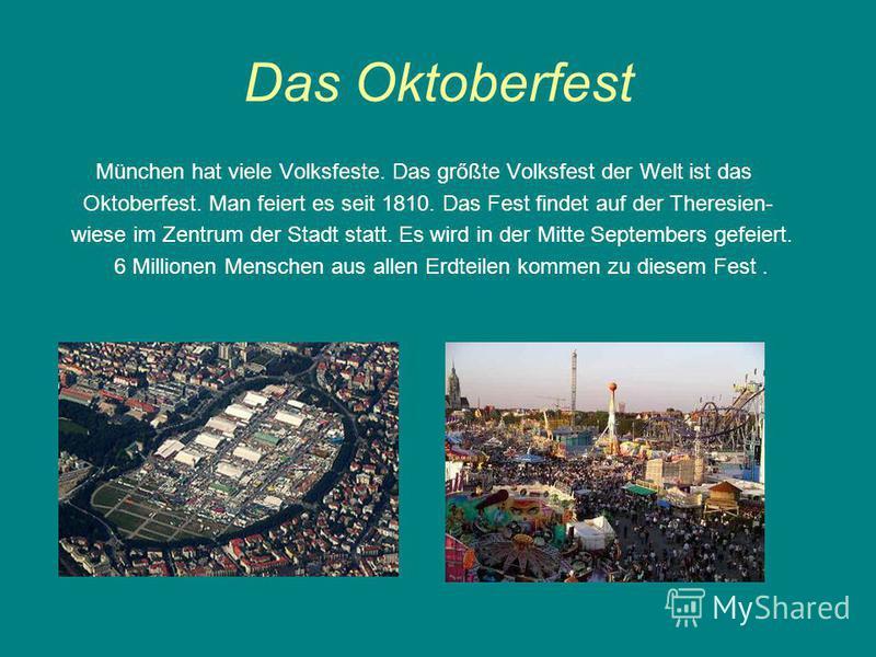 Das Oktoberfest München hat viele Volksfeste. Das grőßte Volksfest der Welt ist das Oktoberfest. Man feiert es seit 1810. Das Fest findet auf der Theresien- wiese im Zentrum der Stadt statt. Es wird in der Mitte Septembers gefeiert. 6 Millionen Mensc