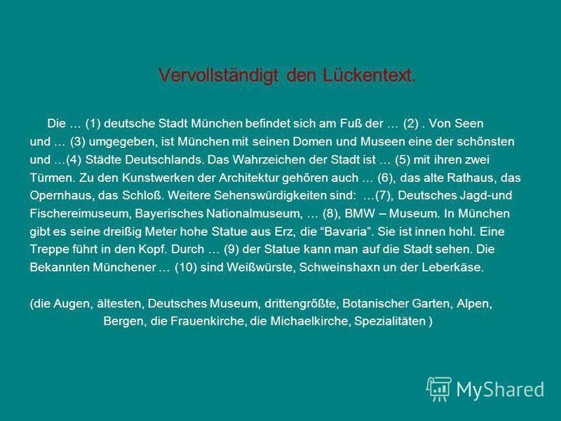 Vervollständigt den Lückentext. Die … (1) deutsche Stadt München befindet sich am Fuß der … (2). Von Seen und … (3) umgegeben, ist München mit seinen Domen und Museen eine der schőnsten und …(4) Städte Deutschlands. Das Wahrzeichen der Stadt ist … (5