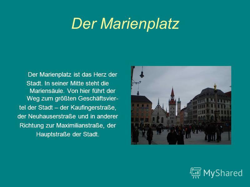 Der Marienplatz Der Marienplatz ist das Herz der Stadt. In seiner Mitte steht die Mariensäule. Von hier führt der Weg zum grőßten Geschäftsvier- tel der Stadt – der Kaufingerstraße, der Neuhauserstraße und in anderer Richtung zur Maximilianstraße, de