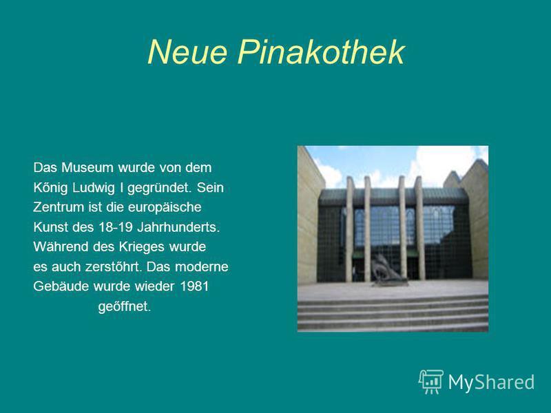 Neue Pinakothek Das Museum wurde von dem Kőnig Ludwig I gegründet. Sein Zentrum ist die europäische Kunst des 18-19 Jahrhunderts. Während des Krieges wurde es auch zerstőhrt. Das moderne Gebäude wurde wieder 1981 geőffnet.