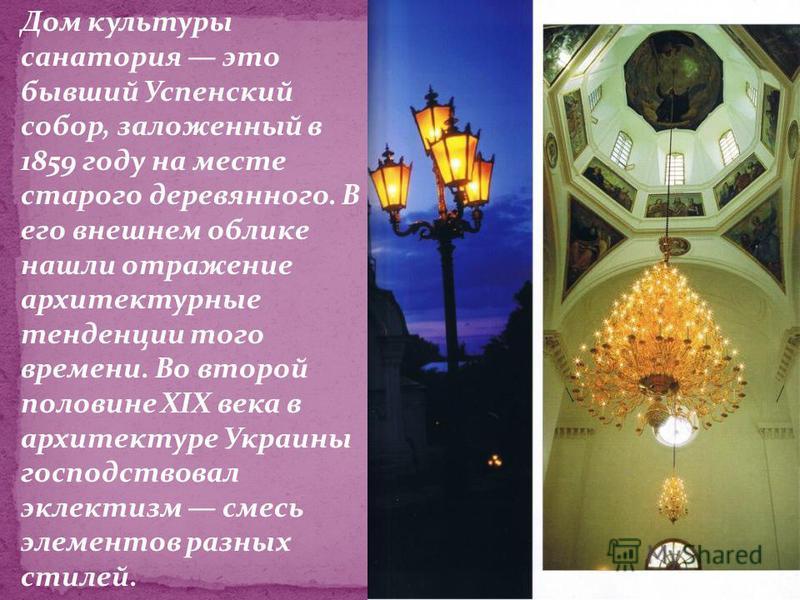 Дом культуры санатория это бывший Успенский собор, заложенный в 1859 году на месте старого деревянного. В его внешнем облике нашли отражение архитектурные тенденции того времени. Во второй половине XIX века в архитектуре Украины господствовал эклект