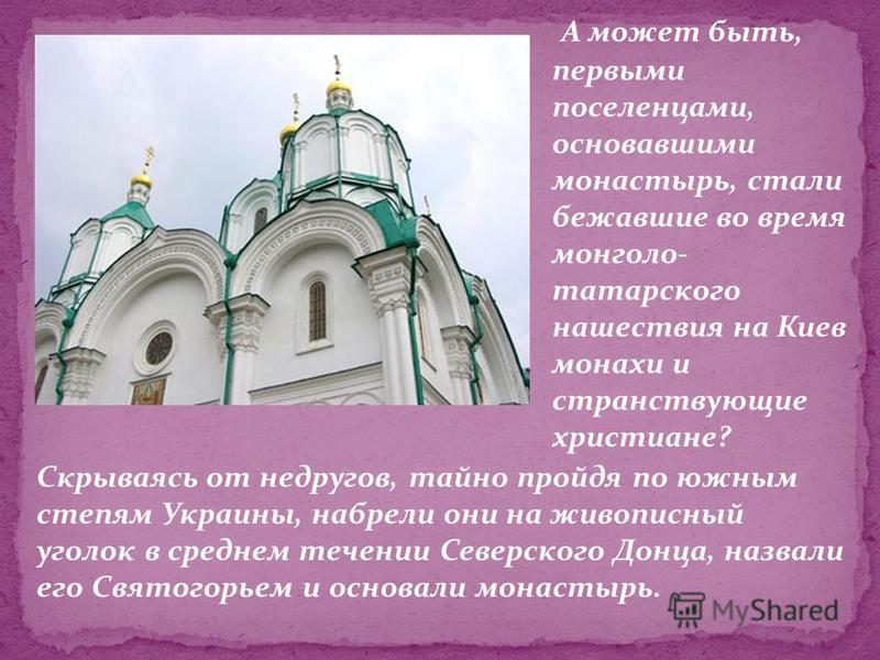 Скрываясь от недругов, тайно пройдя по южным степям Украины, набрели они на живописный уголок в среднем течении Северского Донца, назвали его Святогорьем и основали монастырь. А может быть, первыми поселенцами, основавшими монастырь, стали бежавшие в