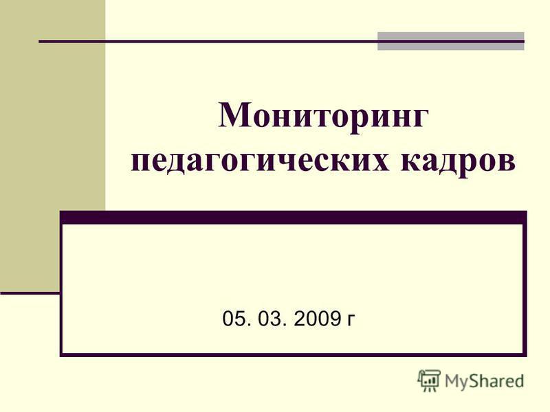Мониторинг педагогических кадров 05. 03. 2009 г