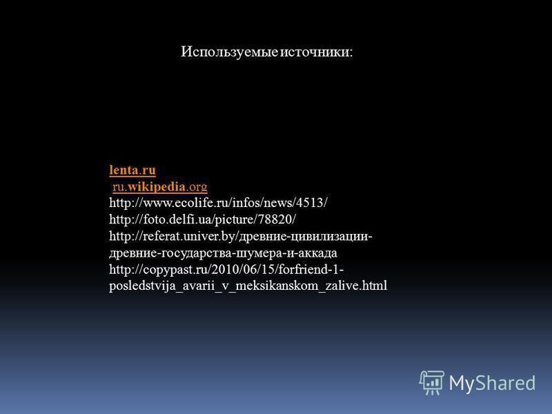 lenta.ru ru.wikipedia.orgru.wikipedia.org http://www.ecolife.ru/infos/news/4513/ http://foto.delfi.ua/picture/78820/ http://referat.univer.by/древние-цивилизации- древние-государства-шумера-и-аккада http://copypast.ru/2010/06/15/forfriend-1- posledst