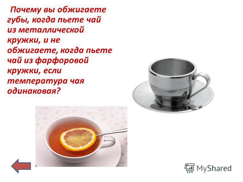 Почему вы обжигаете губы, когда пьете чай из металлической кружки, и не обжигаете, когда пьете чай из фарфоровой кружки, если температура чая одинаковая?