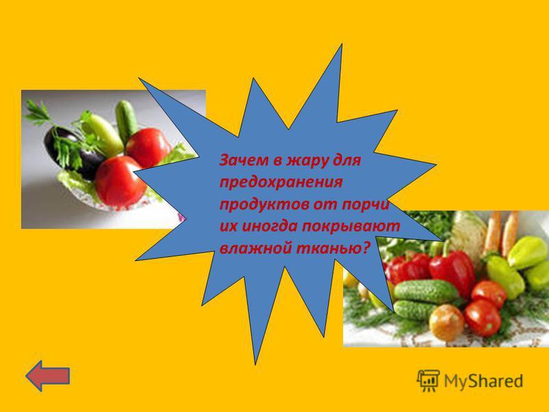 Зачем в жару для предохранения продуктов от порчи их иногда покрывают влажной тканью?