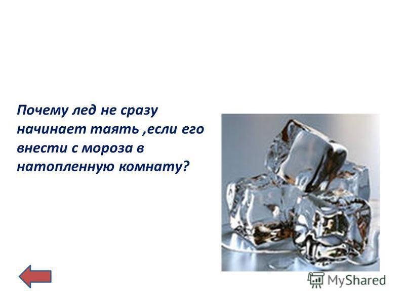 Почему лед не сразу начинает таять,если его внести с мороза в натопленную комнату?