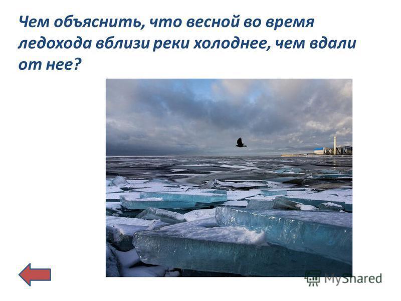 Чем объяснить, что весной во время ледохода вблизи реки холоднее, чем вдали от нее?